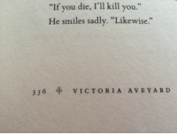 "Smiles, Victoria, and You: ""If you die, I'll kill you.""  He smiles sadly. ""Likewise.""  336 VICTORIA AVEYARD"
