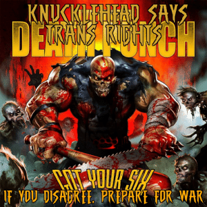 Stupidity, War, and Ffdp: IF YOU DISADREE. PREPARE FOR WAR With FFDP it kinda fits so my Metalhead stupidity made Knucklehead support Trans Rights so he has our six