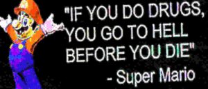 """Drugs, Super Mario, and Mario: """"IF YOU DO DRUGS,  OU GO TO HELL  BEFORE YOU DIE""""  Super Mario"""