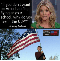 """Repost @_american.made Like if you agree with Ainsley Earhardt americanmade🇺🇸 patriot patriots americanpatriots politics conservative libertarian patriotic republican usa america americaproud wethepeople: """"If you don  an American flag  flying at your  school, why do you  live in the USA?""""  - Ainsley Earhardt  merican  MADE Repost @_american.made Like if you agree with Ainsley Earhardt americanmade🇺🇸 patriot patriots americanpatriots politics conservative libertarian patriotic republican usa america americaproud wethepeople"""