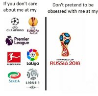 Fifa, Premier League, and Soccer: If you don't care  about me at my  Don't pretend to be  obsessed with me at my  CHAMPIONS EUROPA  EAGUE  Premier  League  FIFA WORLD CUP  BUNDESLIGA LaLigaRUSSIA 2018  SERIEA LIGUE 1 Accurate. https://t.co/WQ7b0fZF8W