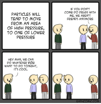 """Drugs, Friends, and Pressure: IF yOu DON'T  COME DO DRUGS WITH  ME, WE AREN'T  FRIENDS ANYMOR!E  PARTICLES WILL  TEND TO MOVE  FROM AN AREA  OF HIGH PRESSURE  TO ONE OF LOWER  PRESSURE  HEY MAN, WE CAN  DO WHATEVER YOU  WANT TO DO TONIGHT,  IT'S COOL  RAPHCOMIC.COM <p>Friendtropy via /r/wholesomememes <a href=""""https://ift.tt/2qbhOLy"""">https://ift.tt/2qbhOLy</a></p>"""