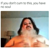 Dont Cum: If you don't cum to this, you have  no soul
