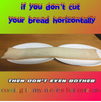"""Reddit, Com, and Bread: if you don't cut  your bread horizontally  THEN DON'T EVEN BOIHER  coming to my niece's bat mizvah <p>[<a href=""""https://www.reddit.com/r/surrealmemes/comments/7d0hji/%C5%82_%C3%B8%C5%8D%C3%B2_%C3%B1g/"""">Src</a>]</p>"""