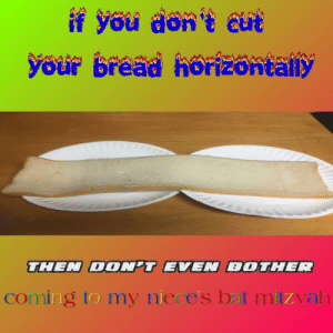 Memes, Reddit, and Target: if you don't cut  your bread horizontally  THEN DON'T EVEN BOIHER  coming to my niece's bat mizvah surreal–memes:  [Src]