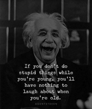 Do you agree with Albert? 😄: If you don't do  stupid things while  you re young, yOu LL  ou'1l  have nothing to  laugh about when  you're old.  AGENTSTEVEN Do you agree with Albert? 😄