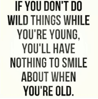 Memes, Smile, and Wild: IF YOU DON'T DO  WILD THINGS WHILE  YOU'RE YOUNG,  YOU'LL HAVE  NOTHING TO SMILE  ABOUT WHEN  YOU'RE OLD