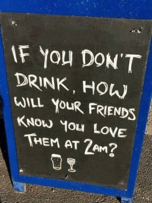 Friends, Love, and Memes: IF You DON'T  DRINK, HOW  WILL YOUR FRIENDS  KNOW YOu LovE  THEM AT 2AM?