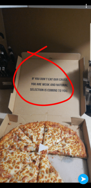 To all the crust haters this pizza place has something to say: IF YOU DON'T EAT OUR CRUST  YOU ARE WEAK AND NATURAL  SELECTION IS COMING TO YOU To all the crust haters this pizza place has something to say