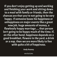 Happy Marriage: If you don't enjoy getting up and working  and finishing your work and sitting down  to a meal with family or friends, then the  chances are that you're not going to be very  happy. If someone bases his happiness or  unhappiness on major events like a great  new job, huge amounts of money, a  flawlessly happy marriage..., that person  isn't going to be happy much of the time. If,  on the other hand, happiness depends on a  good breakfast, flowers in the yard, a drink  or a nap, then we are more likely to live  with quite a bit of happiness.  Andy Rooney  wordables.