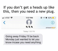 Friday, Weed, and At&t: If you don't get a heads up like  this, then you need a new plug.  l AT&T  1:57 PM  @firemuff凸い  Today 1:56 PM  Going away Friday l'll be back  Monday just wanted to let you  know incase you need anything Plug of the year right here 🙌😂