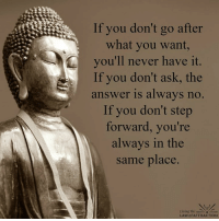 Take the first step...: If you don't go after  what you want,  you'll never have it.  If you don't ask, the  answer is always no  If you don't step  forward, you're  always in the  same place  Living the  LAW of ATTRACTION Take the first step...
