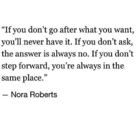 "nora: ""If you don't go after what you want,  you'll never have it. If you don't ask,  the answer is always no. If you don't  step forward, you're always in the  same place.""  Nora Roberts"