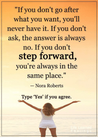 "Memes, Don't Ask, Don't Tell, and Never: ""If you don't go after  what you want, you'll  never have it. If you don't  ask, the answer is always  no. If you don't  step forward,  you're always in the  same place  Nora Roberts  Type 'Yes' if you agree <3 #LifeLearnedFeelings"