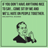 delightful_ecards: IF YOU DON'T HAVE ANYTHING NICE  TO SAY COME SIT BY ME AND  WELL HATE ON PEO  DELIGHTFUL E CARDS delightful_ecards