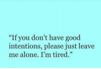 "GM: ""If you don't have good  intentions, please just leave  me alone. I'm tired."" GM"