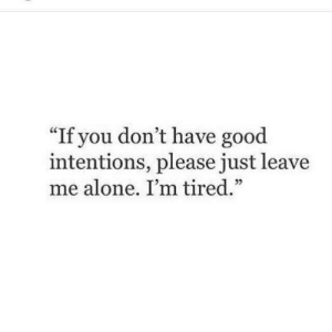 "Being Alone, Good, and You: ""If you don't have good  intentions, please just leave  me alone. I'm tired.""  25"