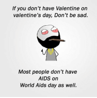 Twitter: BLB247 Snapchat : BELIKEBRO.COM belikebro sarcasm meme Follow @be.like.bro: If you don't have Valentine on  valentine's day, Don't be sad.  Most people don't have  AIDS on  World Aids day as well. Twitter: BLB247 Snapchat : BELIKEBRO.COM belikebro sarcasm meme Follow @be.like.bro