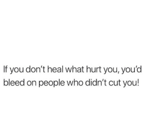 cut you: If you don't heal what hurt you, you'd  bleed on people who didn't cut you!
