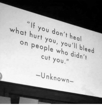 "Who, Unknown, and You: "" If you don't heal  what hurt you, you'll bleed  on people who didn't  cut you.  8  Unknown-"