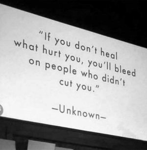 """cut you: """"If you don't heal  what hurt you, you'll bleed  on people who didn't  cut you.  -Unknown-"""