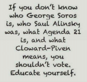 Cloward Piven: If you don't knouw  who George Soros  is, who Saul Alinsky  was, what Agenda 21  is, and what  CLoward-Piven  means, you  shouldn't vote.  Educate yoursel