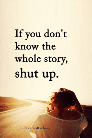 If You Dont Know: If you don't  know the  whole story,  shut up.  LifeLearnedFeelings