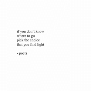 The Choice: if you don't know  where to go  pick the choice  that you find light  -poets