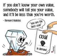 """Know Your: If you don't know your own value,  somebody will tell you your value,  and it'll be less than you're worth.  Bernard Hopkins  """"you are the  best coal  Coa  in demand"""