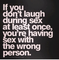 if you  dont laugh  during sex  at least once,  you're having  Sex with  the wrong  person.