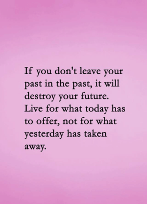 Live For: If you don't leave your  past in the past, it will  destroy your future.  Live for what today has  to offer, not for what  yesterday has taken  away.