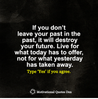 <3 Motivational Quotes Den: If you don't  leave your past in the  past, it will destroy  your future. Live for  what today has to offer,  not for what yesterday  has taken away.  Type 'Yes' if you agree.  Motivational Quotes Den <3 Motivational Quotes Den