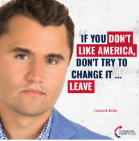 America, Charlie, and Memes: IF YOU DONT  LIKE AMERICA,  DONT TRY TO  CHANGE IT  LEAVE  CHARLIE KIRK  TURNING  POINT USA Charlie Kirk Has A Point... #iHeartAmerca