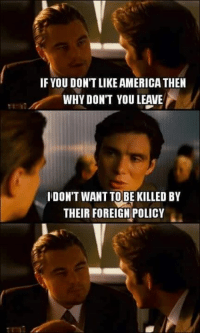 America Fuck Yea: IF YOU DON'T LIKE AMERICA THEN  WHY DON'T YOULEAVE  IDONT WANT TO BE KILLED BY  THEIR FOREIGN POLICY
