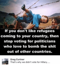 (GC): If you don't like refugees  coming to your country, then  stop voting for politicians  who love to bomb the shit  out of other countries.  Greg Curtner  That's why we didn't vote for Hillary..... (GC)