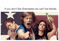 RT @ShameIessQuotes: https://t.co/5rUVkqBrB1: If you don't like Shameless we can't be friends. RT @ShameIessQuotes: https://t.co/5rUVkqBrB1