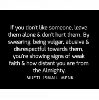 Being Alone, Memes, and Faith: If you don't like someone, leave  them alone & dont hurt them. By  swearing, being vulgar, abusive &  disrespectful towards them  you're showing signs of weak  faith & how distant you are from  the Almighty  MUFTI ISMAIL MENK Tag • Share • Like If you don't like someone, leave them alone & don't hurt them. By swearing, being vulgar, abusive & disrespectful towards them, you're showing signs of weak faith & how distant you are from the Almighty. muftimenk muftimenkfanpage muftimenkreminders Follow: @muftimenkofficial