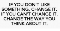 Change, Think, and You: IF YOU DON'T LIKE  SOMETHING, CHANGE IT  IF YOU CAN'T CHANGE IT  CHANGE THE WAY YOU  THINK ABOUT IT