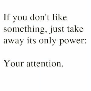 https://t.co/V5Yge0bYgt: If you don't like  something, just take  away its only power:  Your attention https://t.co/V5Yge0bYgt
