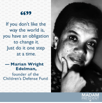 Marian Wright Edelman inspires us to change the world each and every day. #BlackHistoryMonth: If you don't like the  way the world is,  you have an obligation  to change it.  Just do it one step  at a time.  Marian Wright  Edelman,  founder of the  Children's Defense Fund  MADAM  PRESIDENT Marian Wright Edelman inspires us to change the world each and every day. #BlackHistoryMonth
