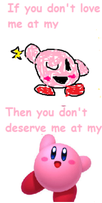 Love, Kirby, and Don: If you don't love  me at my  Then you don'  deserve me at my