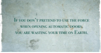 use the force: IF YOU DON'T PRETEND TO USE THE FORCE  WHEN OPENING AUTOMATIC DOORS,  YOU ARE WASTING YOUR TIME ON EARTH