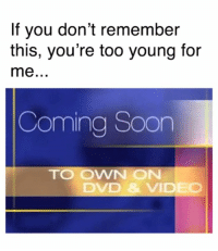 Dank, Soon..., and Video: If you don't remember  this, you're too young for  Coming Soon  TO OWN ON  DVD &VIDEO