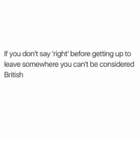 """Memes, London, and British: If you don't say 'right' before getting up to  leave somewhere you can't be considered  British 😂😂😂😂"""" right ... let me get a move on """" from @mocazio funny haha tagafriend igdaily banter lol tagafriend winter classic tbt uk london 2017 meme twitter"""