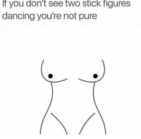 Dancing: If you don't see two Stick figures  dancing you're not pure