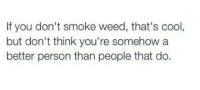Memes, Weed, and Cool: If you don't smoke weed, that's cool,  but don't think you're somehow a  better person than people that do.