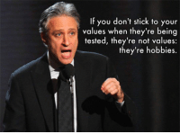 Wisdom, Jon Stewart, and Stick: If you don't stick to your  values when they're being  tested, they're not values:  they're hobbies. <p>Jon Stewart's Words Of Wisdom.</p>