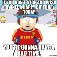 Gonna Have A Bad Time: IF YOU DON'T STOP AND WISH  TAWNEEA HAPPY BIRTHDAY  TODAY  NSTRUCTC  YOUTRE GONNA HAVE A  BAD TIME  mennesdCONM