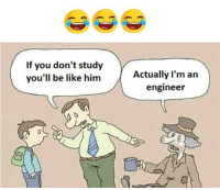 Be Like, Memes, and 🤖: If you don't study  you'll be like him  Actually I'm an  engineer Follow our new page - @sadcasm.co