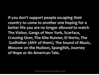 Another One, Journey, and Life: If you don't support people escaping their  country to come to another one hoping for a  better life you are no longer allowed to watch  The Visitor, Gangs of New York, Scarface,  Crossing Over, The Kite Runner, El Norte, The  Godfather (ANY of them), The Sound of Music,  Moscow on the Hudson, Spanglish, Journey  of Hope or An American Tale.  kevinkarstens.blogspot.com